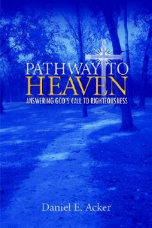 Pathway to Heaven - Answering God's Call to Righteousness - Daniel E. Acker