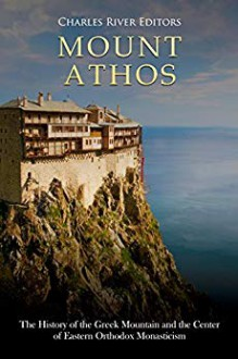 Mount Athos: The History of the Greek Mountain and the Center of Eastern Orthodox Monasticism - Charles River Editors