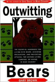 Outwitting Bears: The Essential Handbook for Living with Bears, Avoiding Encounters, and Preventing Attacks on Anyone Living in Bear Country - Gary Brown