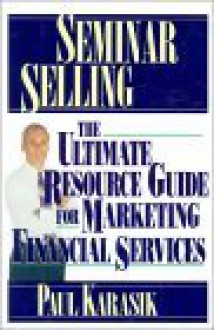 Seminar Selling: The Ultimate Resource Guide For Marketing Financial Services - Paul Karasik