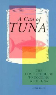 Can of Tuna: The Complete Guide to Cooking with Tuna - Andy Black