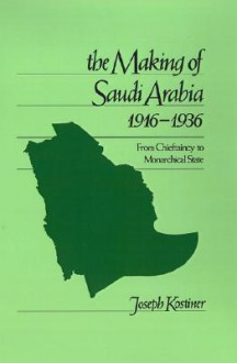 The Making of Saudi Arabia 1916-1936: From Chieftaincy to Monarchical State - Joseph Kostiner