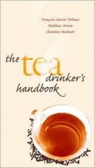 The Tea Drinker's Handbook - Francois-Xavier Delmas, Mathias Minet, Francois-Xavier Delmas