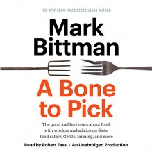 A Bone to Pick: The Good and Bad News About Food, with Wisdom and Advice on Diets, Food Safety, GMOs, Farming, and More - Mark Bittman, Robert Fass, Random House Audio