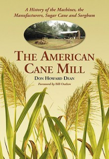 The American Cane Mill: A History of the Machines, the Manufacturers, Sugar Cane and Sorghum - Don Howard Dean
