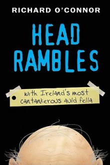 Head Rambles: With Ireland's Most Cantankerous Auld Fella - Richard O'Connor