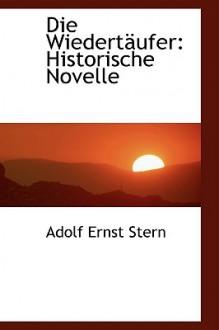 Die Wiedertaufer: Historische Novelle - Adolf Ernst Stern