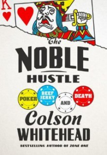 The Noble Hustle: Poker, Beef Jerky, and Death - Colson Whitehead