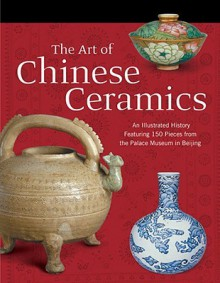 The Art of Chinese Ceramics: An Illustrated History Featuring 150 Pieces from the Palace Museum in Beijing - Long River Press