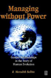 Managing Without Power: Gender Relationships in the Story of Human Evolution - R. Meredith Belbin
