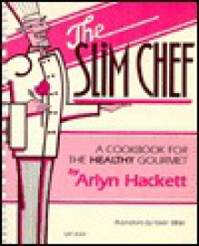 The Slim Chef: A Cookbook for the Healthy Gourmet - Arlyn Hackett
