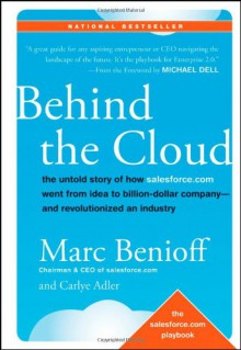 Behind the Cloud: The Untold Story of How Salesforce.com Went from Idea to Billion-Dollar Company-and Revolutionized an Industry - Marc Benioff, Carlye Adler