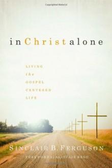 In Christ Alone: Living the Gospel Centered Life - Sinclair B. Ferguson