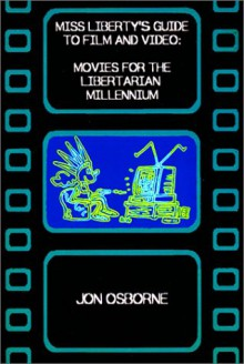 Miss Liberty's Guide To Film And Video: Movies For The Libertarian Millennium - Jon Osborne