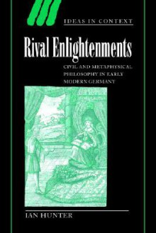 Rival Enlightenments: Civil and Metaphysical Philosophy in Early Modern Germany (Ideas in Context) - Ian Hunter