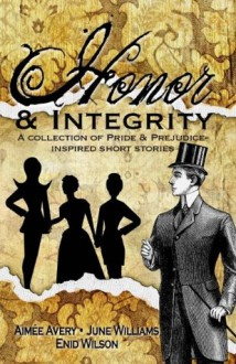 Honor and Integrity: A Collection of Pride and Prejudice-Inspired Short Stories - Enid Wilson, Aimée Avery, June Williams