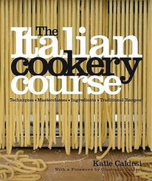 The Italian Cooking Course: More than 400 authentic recipes and techniques from every region of Italy - Katie Caldesi