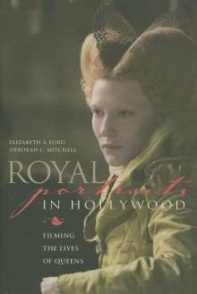 Royal Portraits in Hollywood: Filming the Lives of Queens - Elizabeth Ford, Deborah C Mitchell