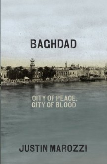Baghdad: City of Peace, City of Blood--A History in Thirteen Centuries - Justin Marozzi