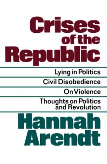 Crises of the Republic: Lying in Politics; Civil Disobedience; On Violence; Thoughts on Politics and Revolution - Hannah Arendt