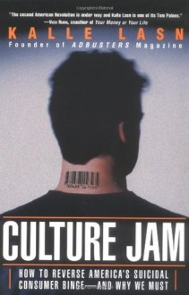 Culture Jam: How To Reverse America's Suicidal Consumer Binge - And Why We Must - Kalle Lasn