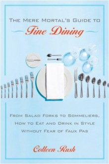 The Mere Mortal's Guide to Fine Dining: From Salad Forks to Sommeliers, How to Eat and Drink in Style Without Fear of Faux Pas - Colleen Rush