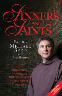 Sinners and Saints: The Irreverent Diaries of Britain's Most Controversial Priest - Father Michael Seed, Noel Botham