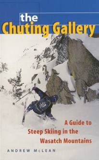 The Chuting Gallery: A Guide to Steep Skiing in the Wasatch Mountains - Andrew McLean