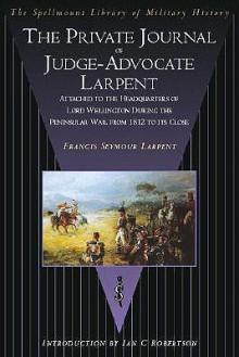 The Private Journal of Judge-Advocate Larpent: Attached to the Headquarters of Lord Wellington During the Peninsular War, from 1812 to Its Close - Francis Seymour Larpent, Ian C. Robertson