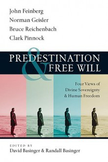 Predestination & Free Will: Four Views of Divine Sovereignty & Human Freedom - David Basinger, Randall Basinger, John Feinberg, Norman L. Geisler, Bruce Reichenbach, Clark H. Pinnock