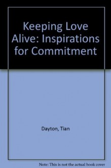 Keeping Love Alive: Inspirations for Commitment - Tian Dayton