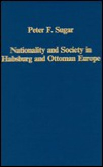 Nationality and Society in Habsburg and Ottoman Europe - Peter F. Sugar