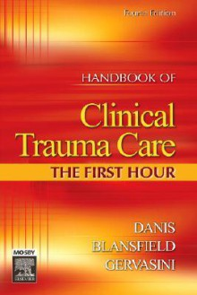Handbook of Clinical Trauma Care: The First Hour - Dianne Danis, Joseph Blansfield, Alice Gervasini