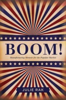 Boom!: Manufacturing Memoir for the Popular Market - Julie Rak