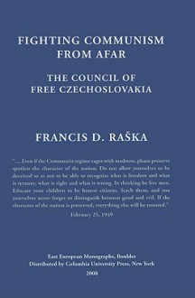 Fighting Communism from Afar: The Council of Free Czechoslovakia - Francis D. Raska