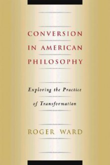 Conversion in American Philosophy: Exploring the Practice of Transformation - Roger A. Ward