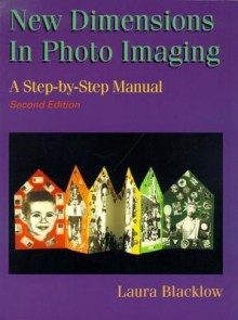 New Dimensions in Photo Imaging: A Step by Step Manual - Laura Blacklow