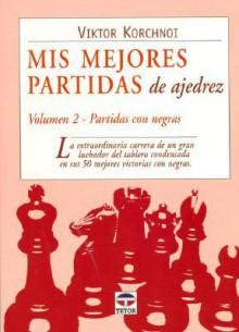 Mis Mejores Partidas De Ajedrez/ My Best Chess Match: Partidas Con Negras - Viktor Korchnoi