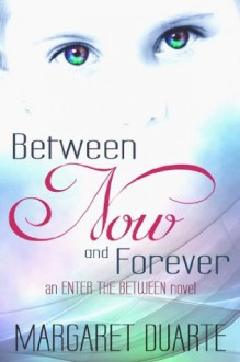 Between Now and Forever (An Enter the Between Novel) - Margaret Duarte
