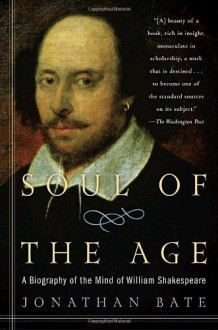 Soul of the Age: A Biography of the Mind of William Shakespeare by Bate, Jonathan (2010) Paperback - Jonathan Bate