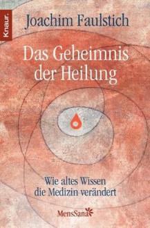 Das Geheimnis der Heilung: Wie altes Wissen die Medizin verändert (German Edition) - Joachim Faulstich