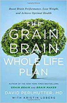 The Grain Brain Whole Life Plan: Boost Brain Performance, Lose Weight, and Achieve Optimal Health - David Perlmutter,Kristin Loberg