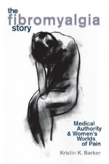 The Fibromyalgia Story: Medical Authority And Women's Worlds Of Pain - Kristin K. Barker