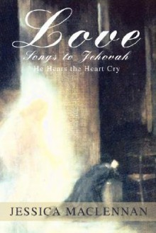 Love Songs to Jehovah: He Hears the Heart Cry - Jessica MacLennan