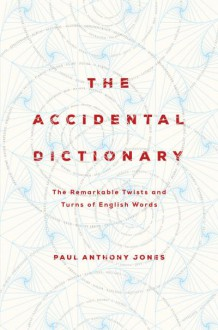 The Accidental Dictionary: The Remarkable Twists and Turns of English Words - Paul Anthony Jones