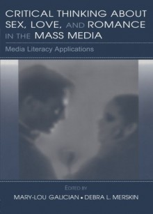Critical Thinking About Sex, Love, and Romance in the Mass Media: Media Literacy Applications (Routledge Communication Series) - Mary-Lou Galician, Debra L. Merskin