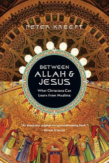 Between Allah & Jesus: What Christians Can Learn from Muslims - Peter Kreeft