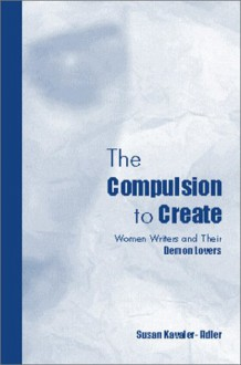 The Compulsion to Create: Women Writers and Their Demon Lovers - Susan Kavaler-Adler