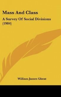 Mass and Class: A Survey of Social Divisions (1904) - William James Ghent