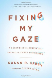 Fixing My Gaze: A Scientist's Journey Into Seeing in Three Dimensions - Susan R. Barry, Oliver Sacks